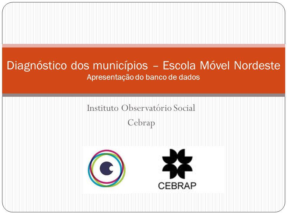 Instituto Observatório Social Cebrap Diagnóstico dos municípios – Escola Móvel Nordeste Apresentação do banco de dados