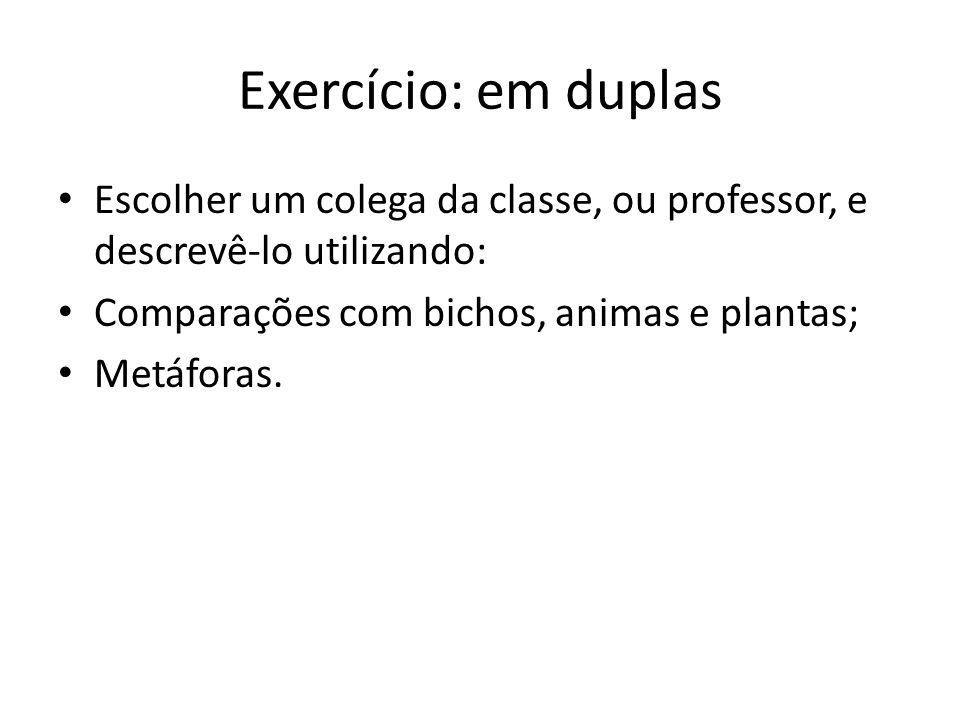 Exercício: em duplas Escolher um colega da classe, ou professor, e descrevê-lo utilizando: Comparações com bichos, animas e plantas; Metáforas.