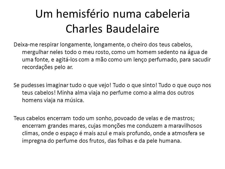 Um hemisfério numa cabeleria Charles Baudelaire Deixa-me respirar longamente, longamente, o cheiro dos teus cabelos, mergulhar neles todo o meu rosto,