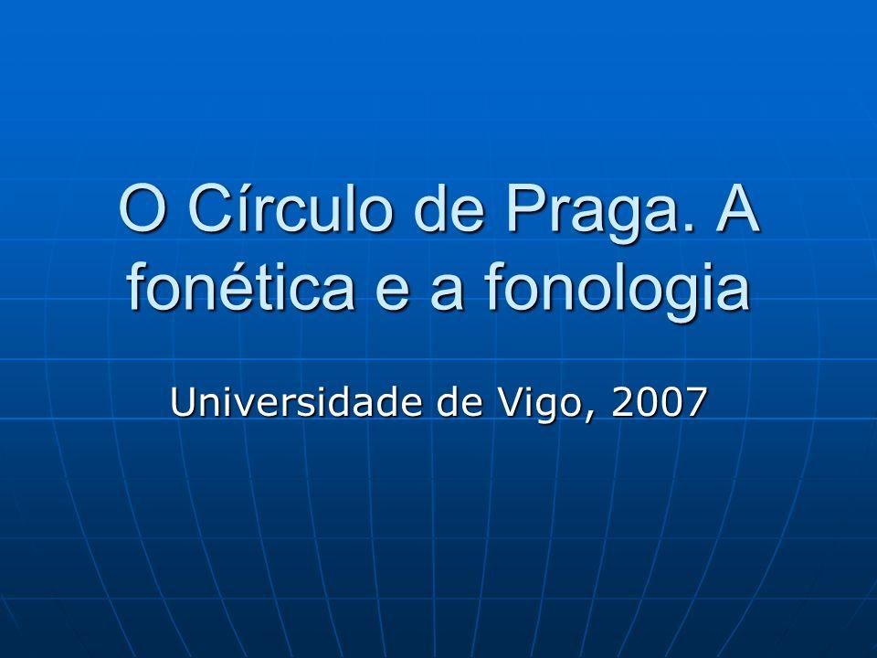 O Círculo de Praga. A fonética e a fonologia Universidade de Vigo, 2007