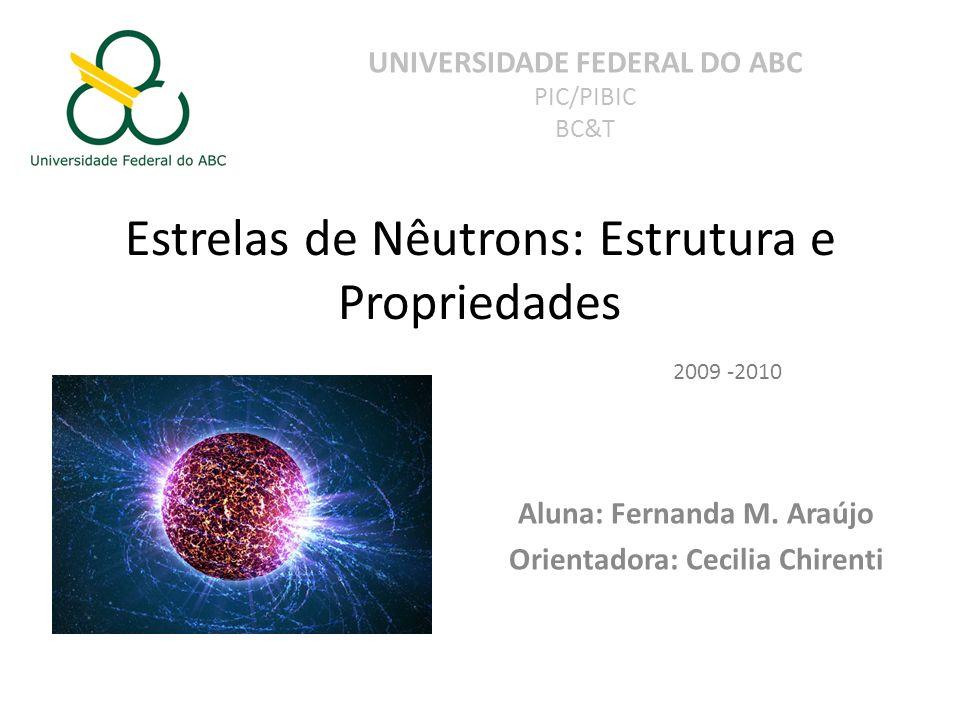 Estrelas de Nêutrons: Estrutura e Propriedades Aluna: Fernanda M. Araújo Orientadora: Cecilia Chirenti UNIVERSIDADE FEDERAL DO ABC PIC/PIBIC BC&T 2009
