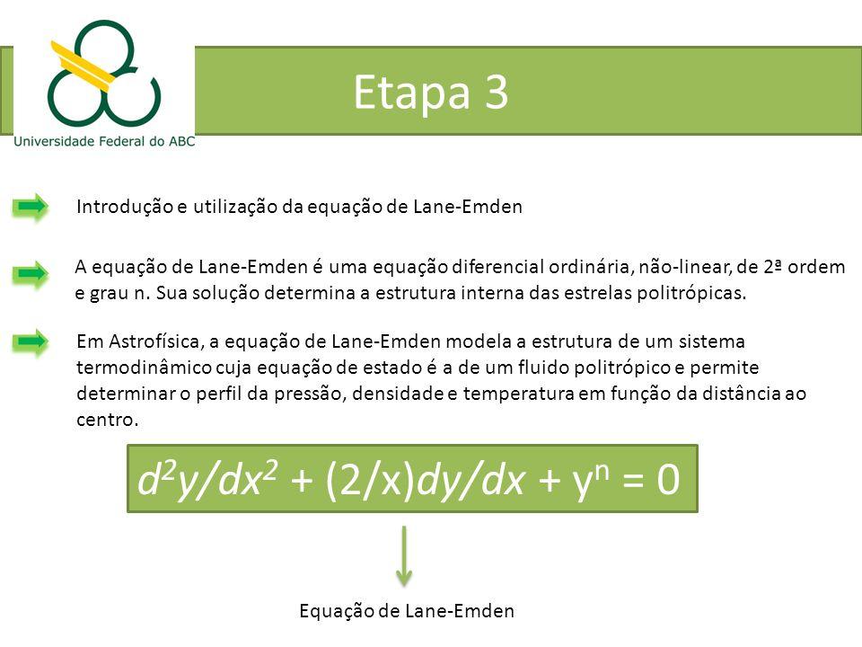 Etapa 3 Introdução e utilização da equação de Lane-Emden A equação de Lane-Emden é uma equação diferencial ordinária, não-linear, de 2ª ordem e grau n