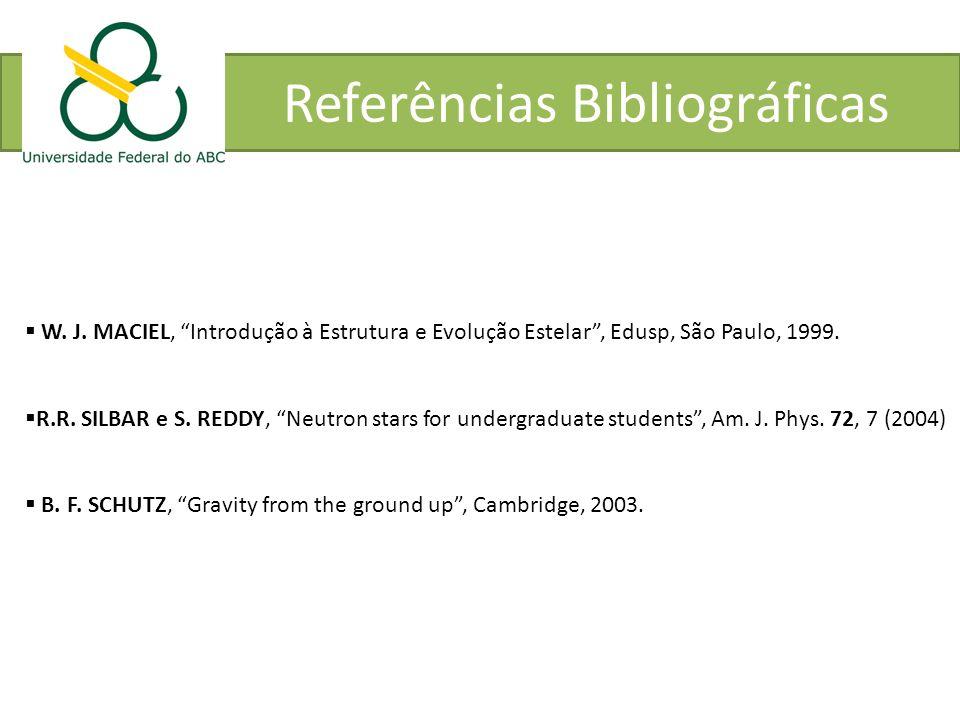 Referências Bibliográficas W. J. MACIEL, Introdução à Estrutura e Evolução Estelar, Edusp, São Paulo, 1999. R.R. SILBAR e S. REDDY, Neutron stars for