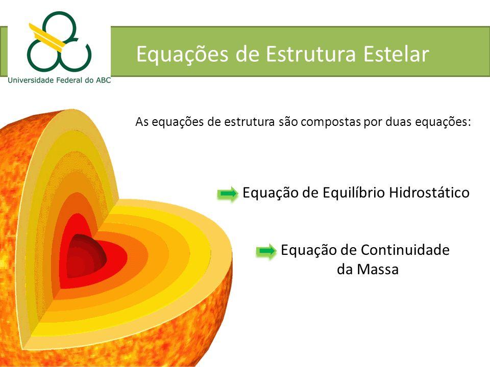 Equações de Estrutura Estelar As equações de estrutura são compostas por duas equações: Equação de Equilíbrio Hidrostático Equação de Continuidade da