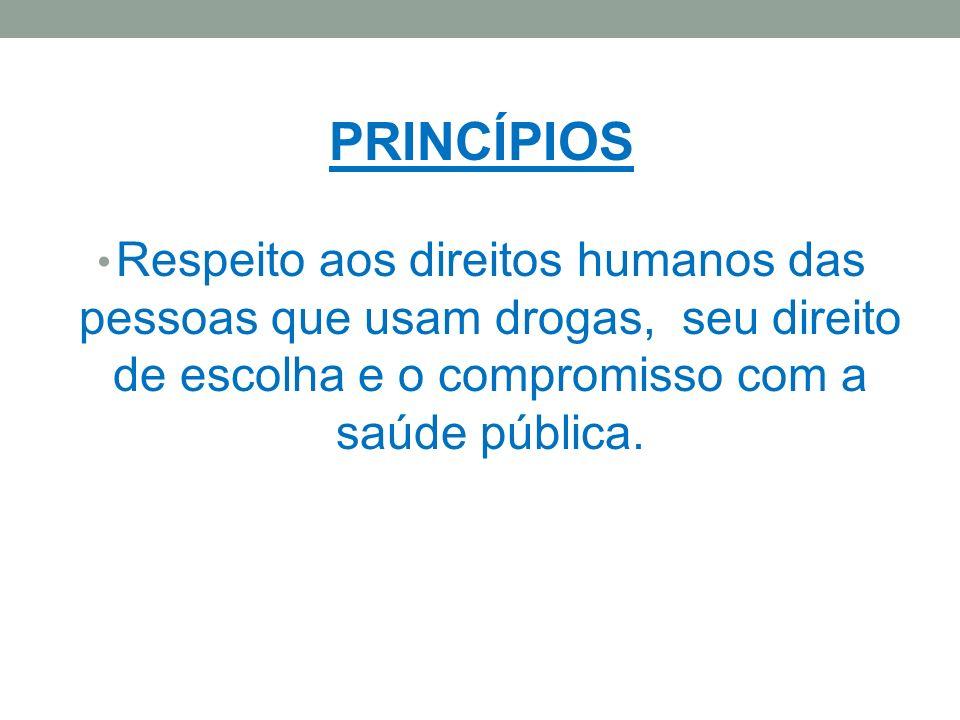 PRINCÍPIOS Respeito aos direitos humanos das pessoas que usam drogas, seu direito de escolha e o compromisso com a saúde pública.