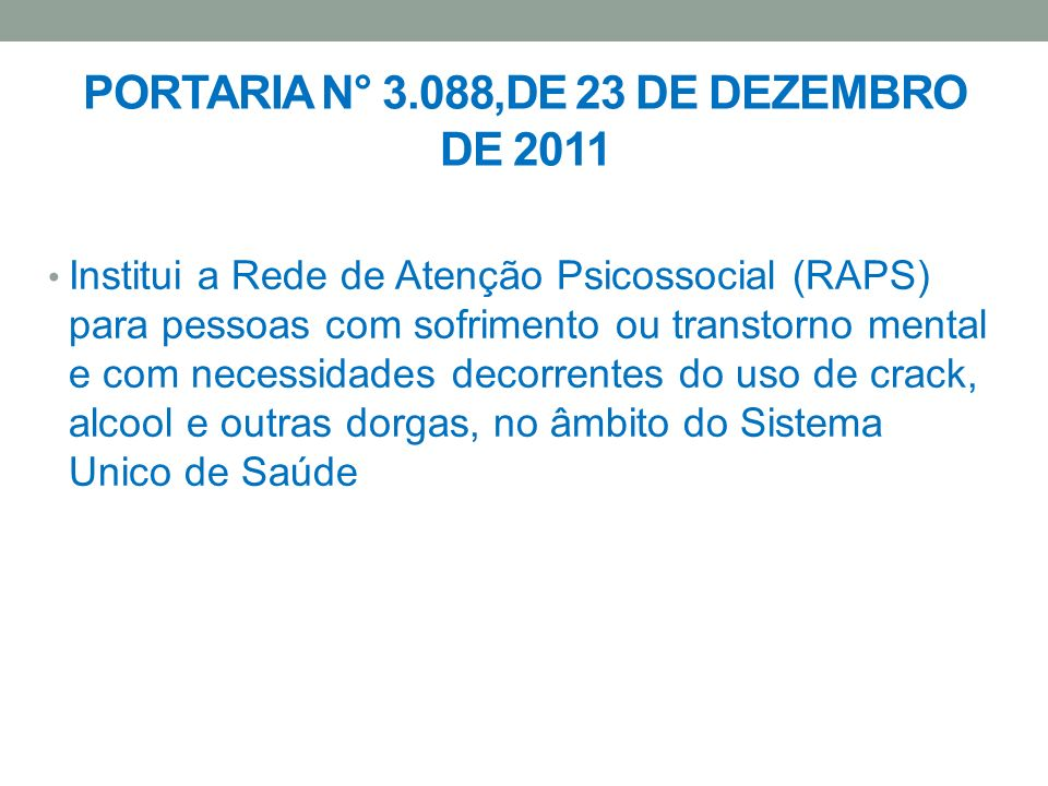 PORTARIA N° 3.088,DE 23 DE DEZEMBRO DE 2011 Institui a Rede de Atenção Psicossocial (RAPS) para pessoas com sofrimento ou transtorno mental e com nece