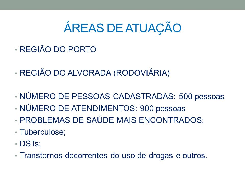 ÁREAS DE ATUAÇÃO REGIÃO DO PORTO REGIÃO DO ALVORADA (RODOVIÁRIA) NÚMERO DE PESSOAS CADASTRADAS: 500 pessoas NÚMERO DE ATENDIMENTOS: 900 pessoas PROBLE