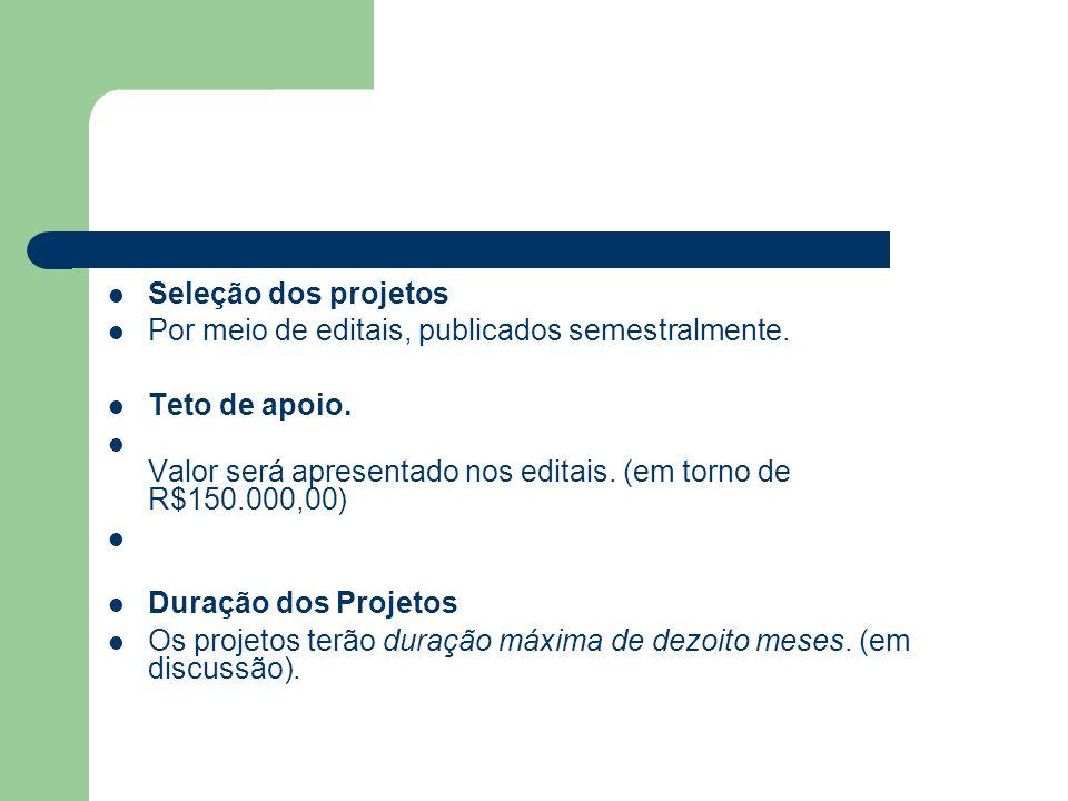 Seleção dos projetos Por meio de editais, publicados semestralmente. Teto de apoio. Valor será apresentado nos editais. (em torno de R$150.000,00) Dur