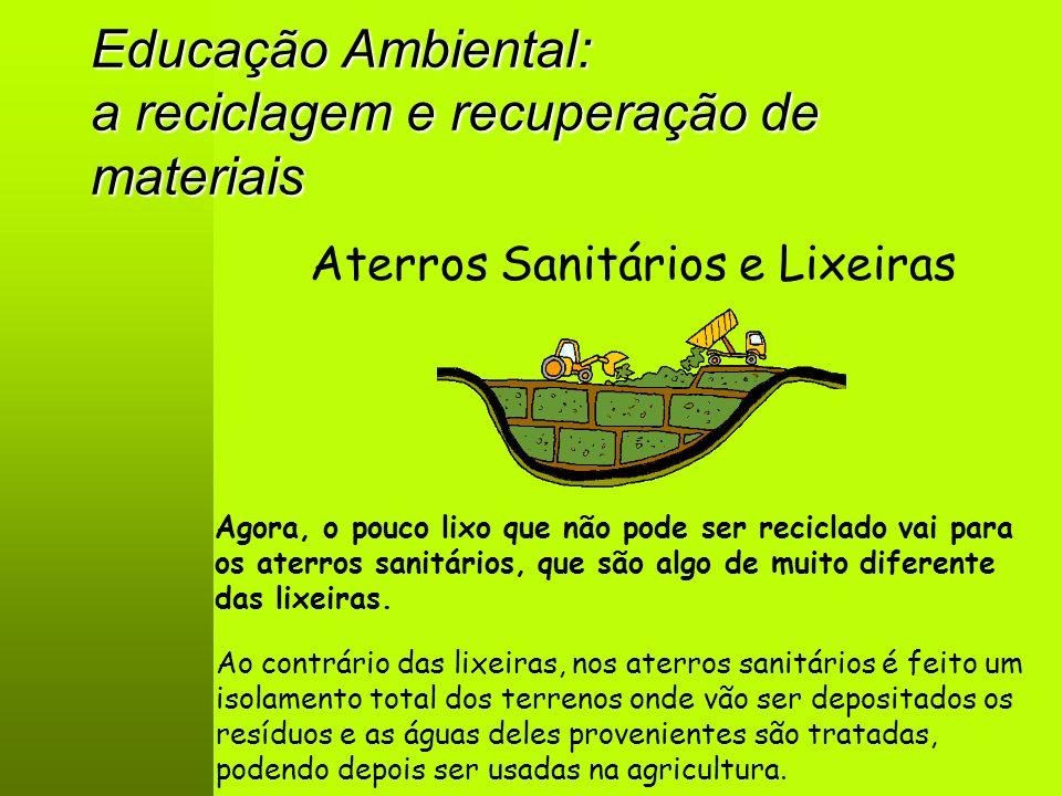 Educação Ambiental: a reciclagem e recuperação de materiais Aterros Sanitários e Lixeiras Agora, o pouco lixo que não pode ser reciclado vai para os aterros sanitários, que são algo de muito diferente das lixeiras.