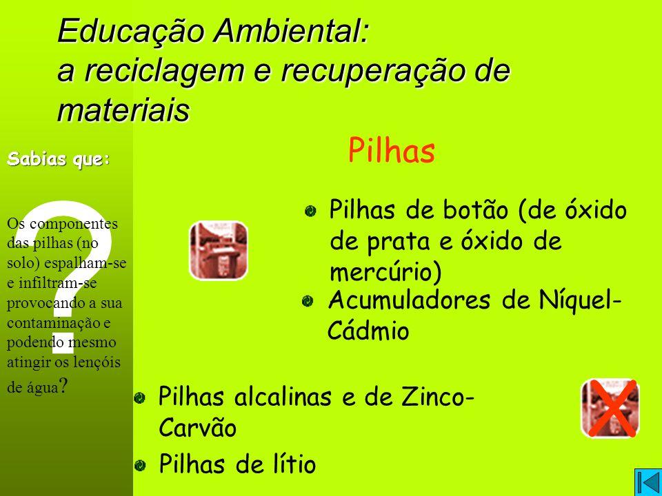 Educação Ambiental: a reciclagem e recuperação de materiais Pilhas Pilhas de botão (de óxido de prata e óxido de mercúrio) Pilhas alcalinas e de Zinco- Carvão X .