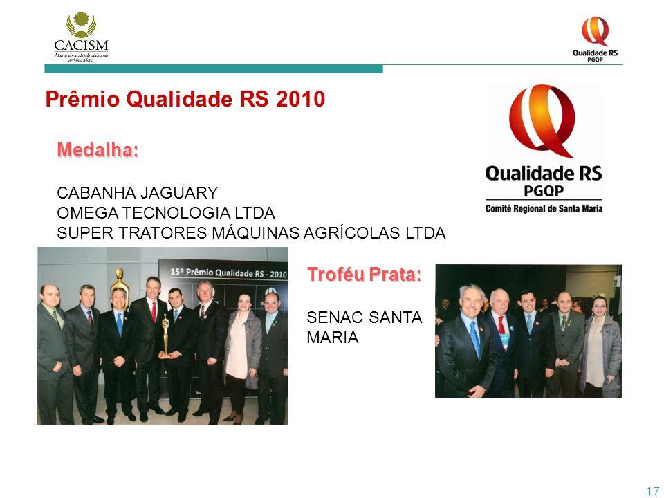 17 Prêmio Qualidade RS 2010 Medalha: CABANHA JAGUARY OMEGA TECNOLOGIA LTDA SUPER TRATORES MÁQUINAS AGRÍCOLAS LTDA Troféu Prata: SENAC SANTA MARIA