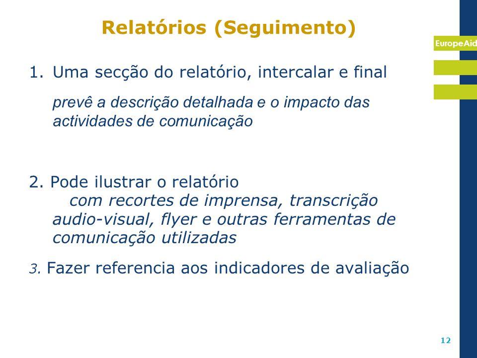 EuropeAid 12 Relatórios (Seguimento) 1.Uma secção do relatório, intercalar e final prevê a descrição detalhada e o impacto das actividades de comunica