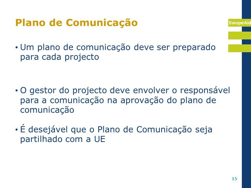 EuropeAid 15 Plano de Comunicação Um plano de comunicação deve ser preparado para cada projecto O gestor do projecto deve envolver o responsável para