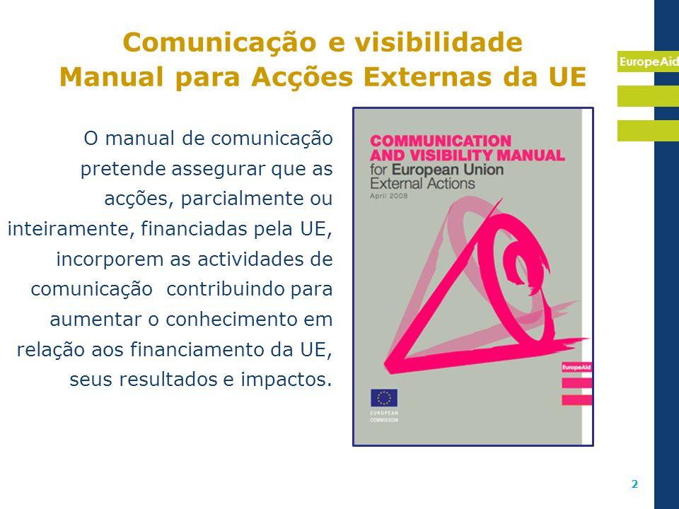 EuropeAid 2 Comunicação e visibilidade Manual para Acções Externas da UE O manual de comunicação pretende assegurar que as acções, parcialmente ou int