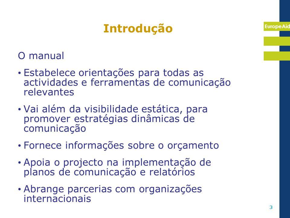 EuropeAid 3 Introdução O manual Estabelece orientações para todas as actividades e ferramentas de comunicação relevantes Vai além da visibilidade está