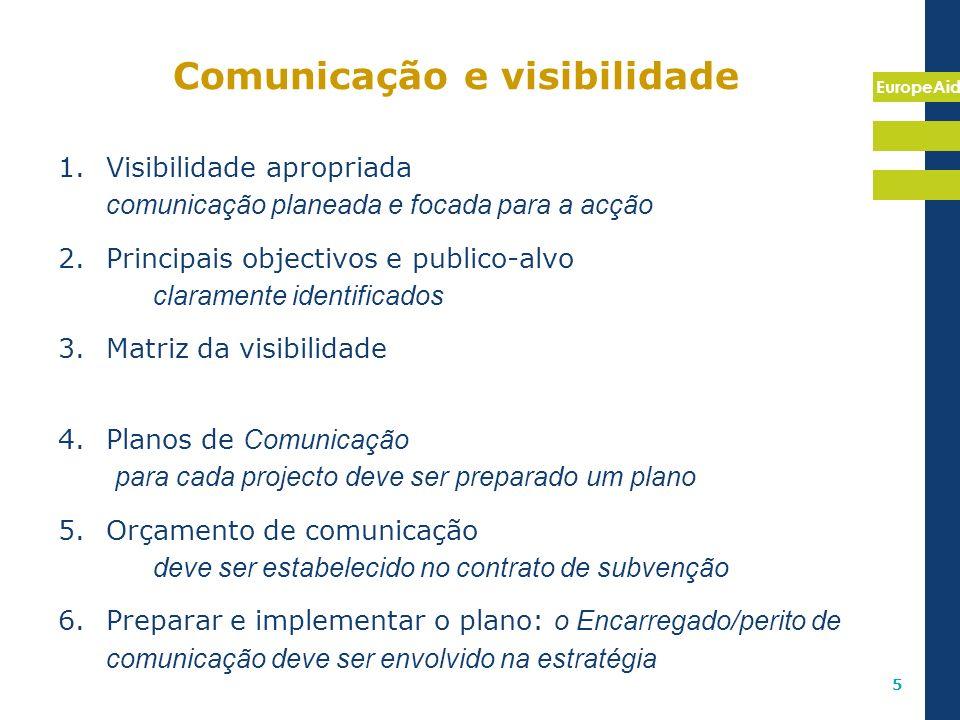 EuropeAid 5 Comunicação e visibilidade 1.Visibilidade apropriada comunicação planeada e focada para a acção 2.Principais objectivos e publico-alvo cla