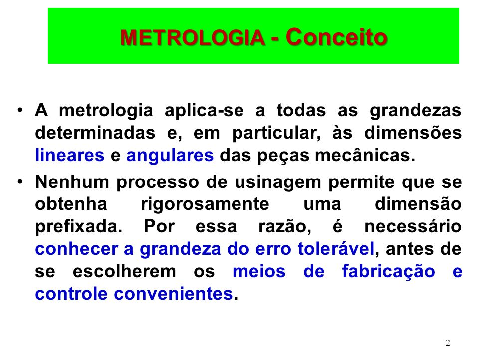 2 METROLOGIA - Conceito A metrologia aplica-se a todas as grandezas determinadas e, em particular, às dimensões lineares e angulares das peças mecânicas.