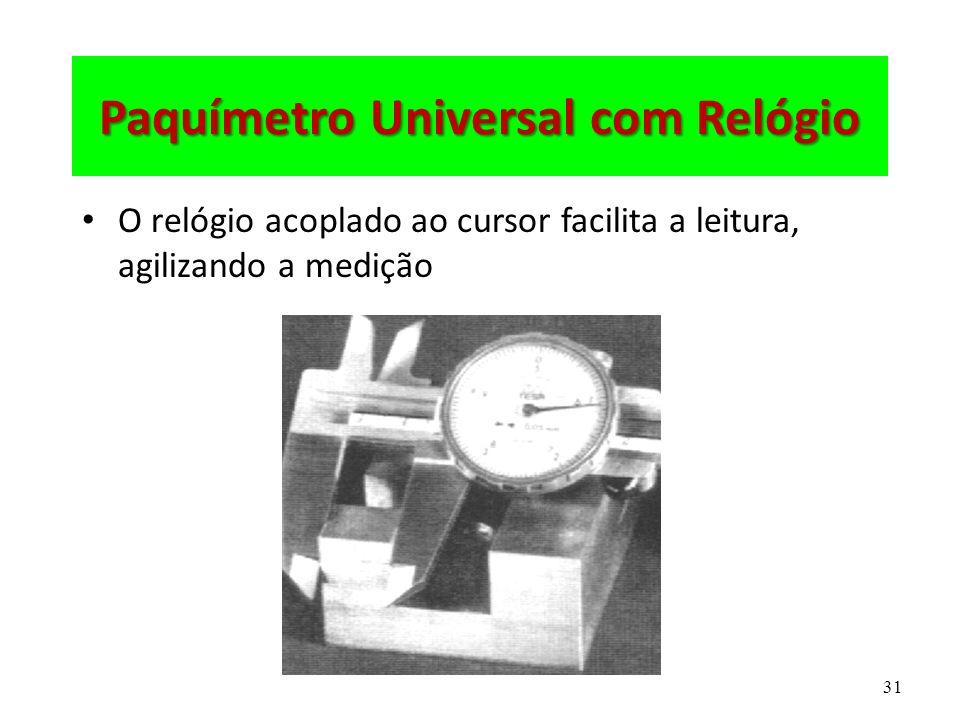 31 Paquímetro Universal com Relógio O relógio acoplado ao cursor facilita a leitura, agilizando a medição