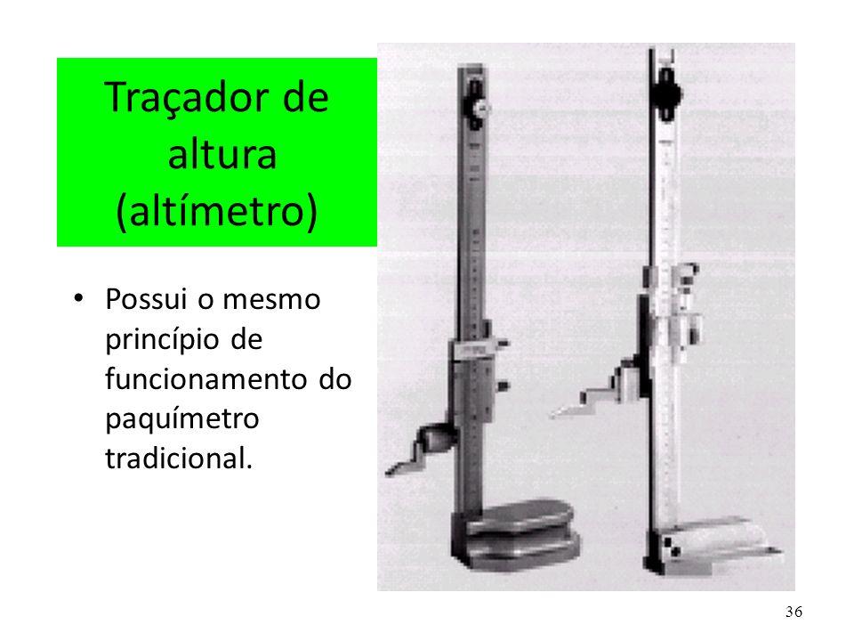 36 Traçador de altura (altímetro) Possui o mesmo princípio de funcionamento do paquímetro tradicional.