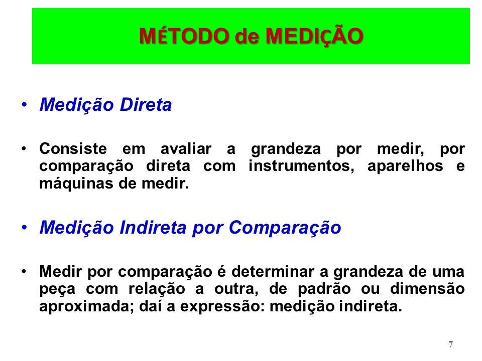 7 M É TODO de MEDI Ç ÃO Medição Direta Consiste em avaliar a grandeza por medir, por comparação direta com instrumentos, aparelhos e máquinas de medir.