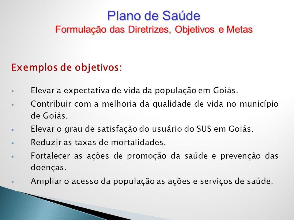 Exemplos de objetivos: Elevar a expectativa de vida da população em Goiás. Contribuir com a melhoria da qualidade de vida no município de Goiás. Eleva