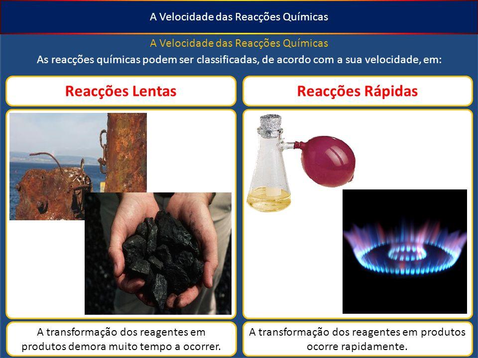 A Velocidade das Reacções Químicas As reacções químicas podem ser classificadas, de acordo com a sua velocidade, em: Reacções LentasReacções Rápidas A