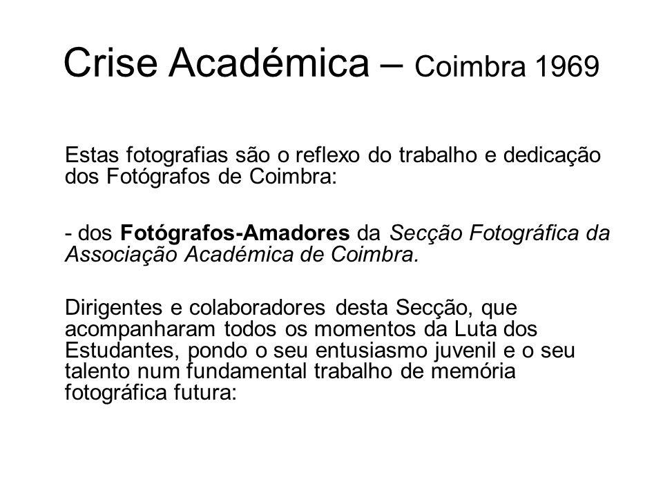 Crise Académica – Coimbra 1969 Estas fotografias são o reflexo do trabalho e dedicação dos Fotógrafos de Coimbra: - dos Fotógrafos-Amadores da Secção