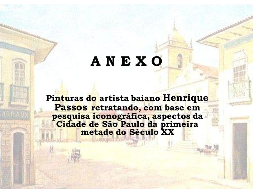 A N E X O Pinturas do artista baiano Henrique Passos retratando, com base em pesquisa iconográfica, aspectos da Cidade de São Paulo da primeira metade do Século XX
