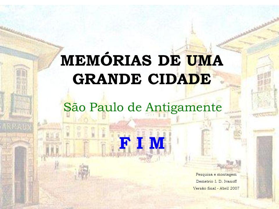 MEMÓRIAS DE UMA GRANDE CIDADE São Paulo de Antigamente F I M Pesquisa e montagem Demetrio I.