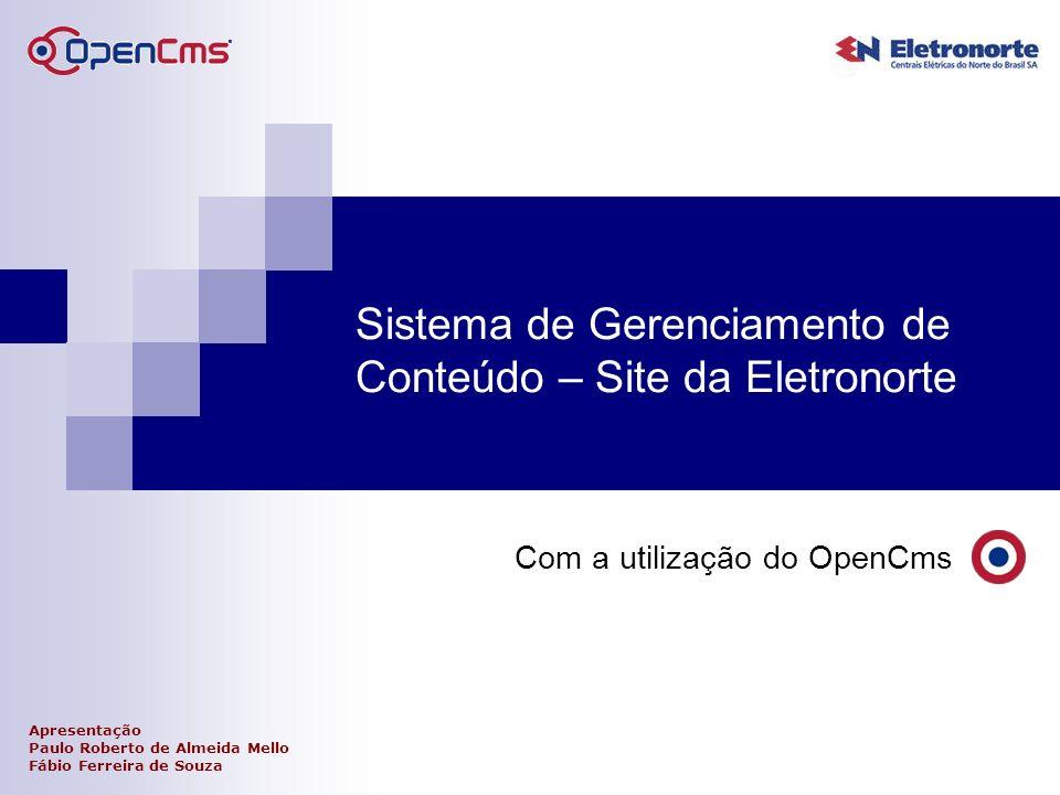 Sistema de Gerenciamento de Conteúdo – Site da Eletronorte Com a utilização do OpenCms Apresentação Paulo Roberto de Almeida Mello Fábio Ferreira de S
