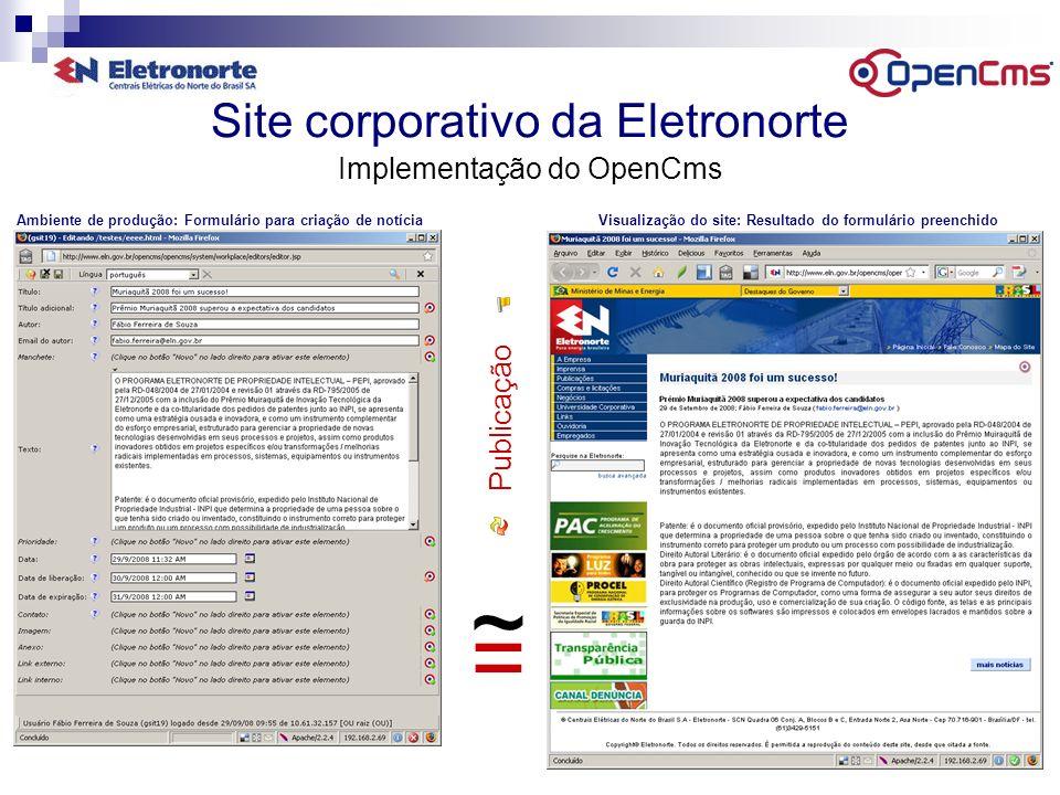 Site corporativo da Eletronorte Implementação do OpenCms = ~ Publicação Ambiente de produção: Formulário para criação de notícia Visualização do site: