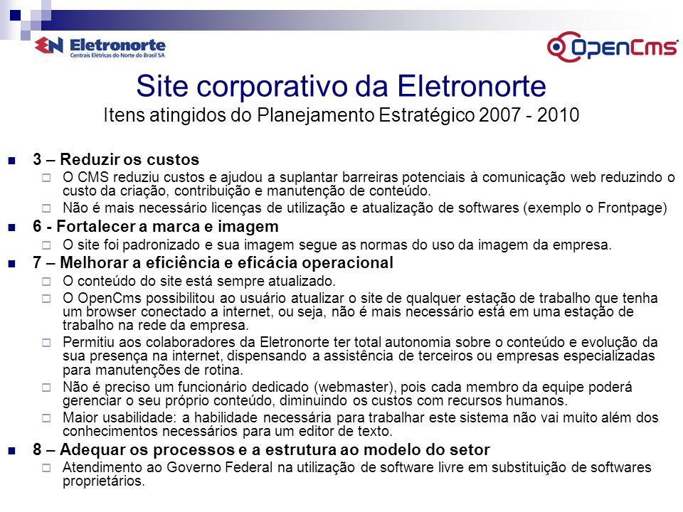Site corporativo da Eletronorte Bibliografia http://www.opencms.org/ (OpenCms) http://www.opencms.org/ http://www.gnu.org/licenses/licenses.html#LGPL (the Free Software Foundation s LGPL License) http://www.gnu.org/licenses/licenses.html#LGPL http://www.opensource.org/ (the Open Source Initiative) http://www.opensource.org/ http://www.w3.org/ (World Wide Web Consortium) http://www.w3.org/ Contatos GSIC – (61)3429-6092 Fábio Ferreira de Souza – fabio.ferreira@eln.gov.brfabio.ferreira@eln.gov.br Paulo Roberto de Almeida Mello – paulo.mello@eletronorte.gov.brpaulo.mello@eletronorte.gov.br