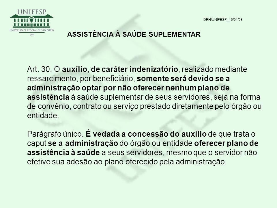 DRH/UNIFESP_16/01/08 ASSISTÊNCIA À SAÚDE SUPLEMENTAR Art. 30. O auxílio, de caráter indenizatório, realizado mediante ressarcimento, por beneficiário,