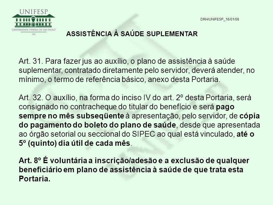 DRH/UNIFESP_16/01/08 ASSISTÊNCIA À SAÚDE SUPLEMENTAR Art. 31. Para fazer jus ao auxílio, o plano de assistência à saúde suplementar, contratado direta