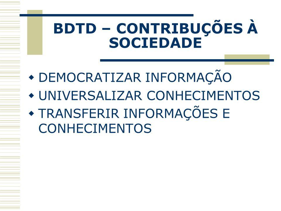 BDTD – CONTRIBUÇÕES À SOCIEDADE DEMOCRATIZAR INFORMAÇÃO UNIVERSALIZAR CONHECIMENTOS TRANSFERIR INFORMAÇÕES E CONHECIMENTOS