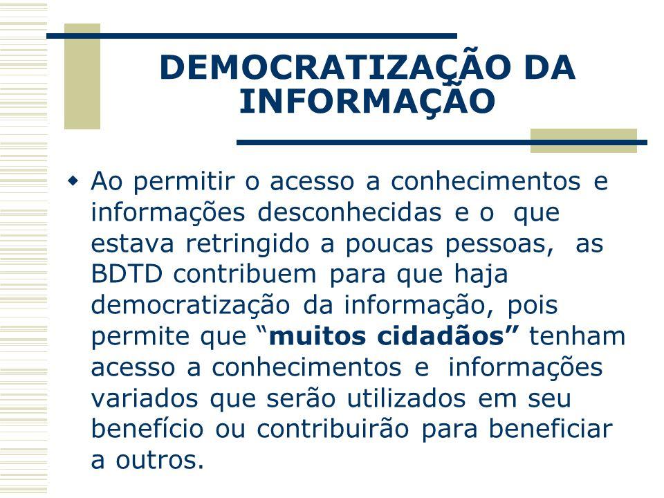 DEMOCRATIZAÇÃO DA INFORMAÇÃO Ao permitir o acesso a conhecimentos e informações desconhecidas e o que estava retringido a poucas pessoas, as BDTD cont