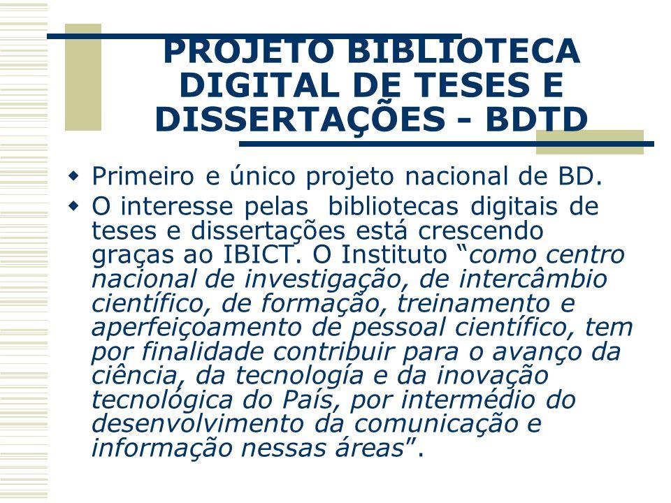 PROJETO BIBLIOTECA DIGITAL DE TESES E DISSERTAÇÕES - BDTD Primeiro e único projeto nacional de BD. O interesse pelas bibliotecas digitais de teses e d