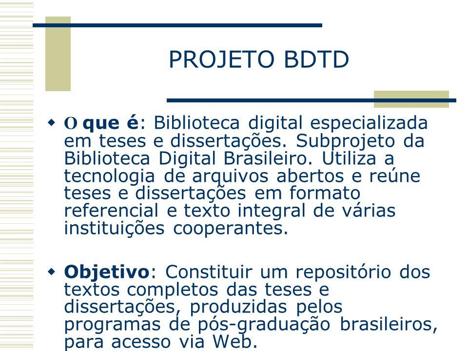 PROJETO BDTD O que é: Biblioteca digital especializada em teses e dissertações. Subprojeto da Biblioteca Digital Brasileiro. Utiliza a tecnologia de a