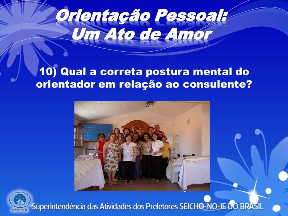 10) Qual a correta postura mental do orientador em relação ao consulente?
