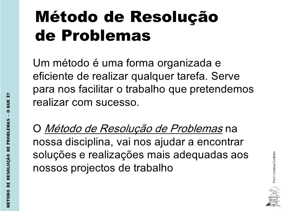 Método de Resolução de Problemas Prof. Cristina Godinho METODO DE RESOLUÇÃO DE PROBLEMAS – O QUE É? Um método é uma forma organizada e eficiente de re