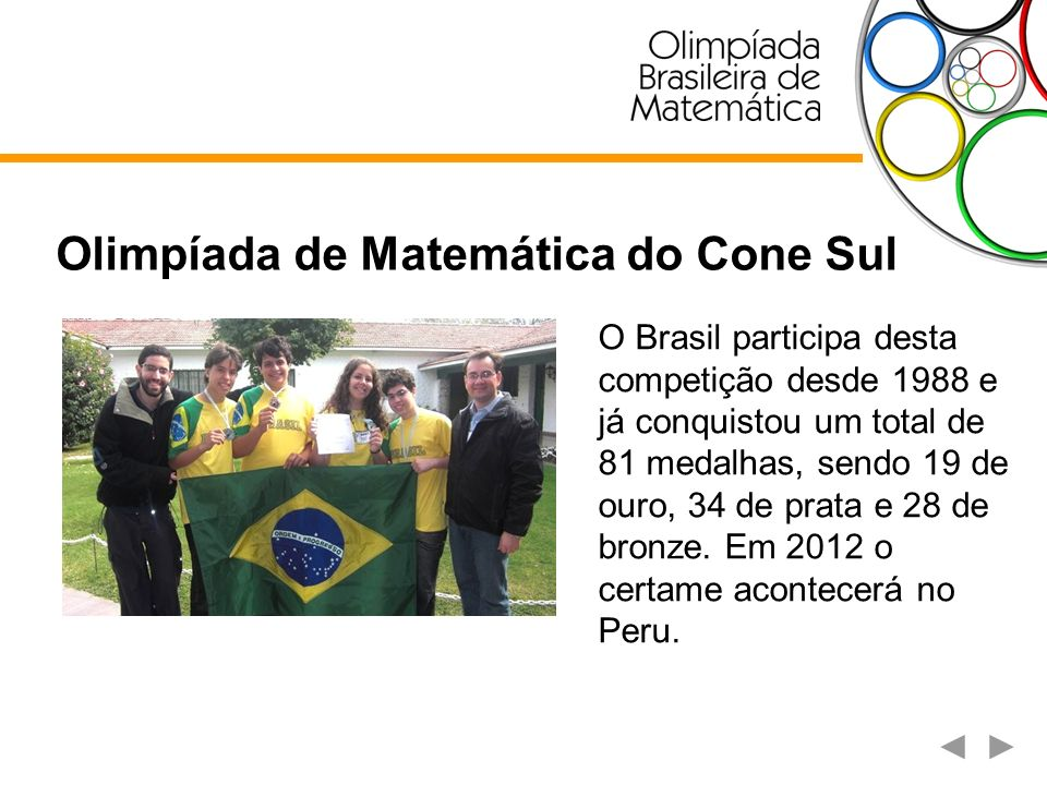 Olimpíada de Matemática do Cone Sul O Brasil participa desta competição desde 1988 e já conquistou um total de 81 medalhas, sendo 19 de ouro, 34 de pr