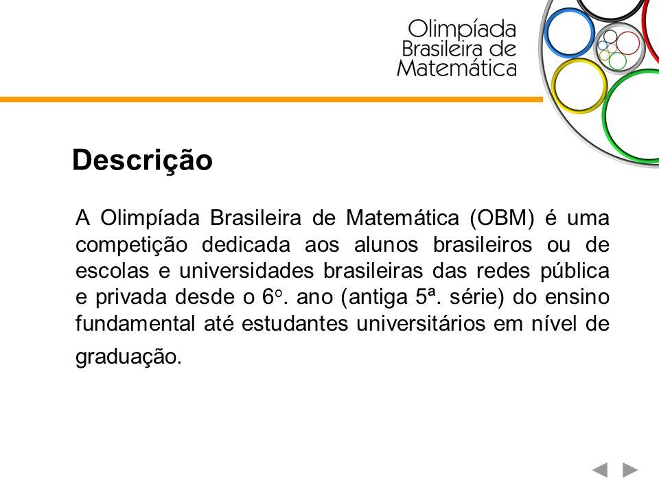 Descrição A Olimpíada Brasileira de Matemática (OBM) é uma competição dedicada aos alunos brasileiros ou de escolas e universidades brasileiras das re