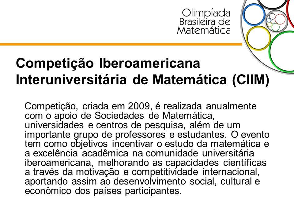 Competição Iberoamericana Interuniversitária de Matemática (CIIM) Competição, criada em 2009, é realizada anualmente com o apoio de Sociedades de Mate