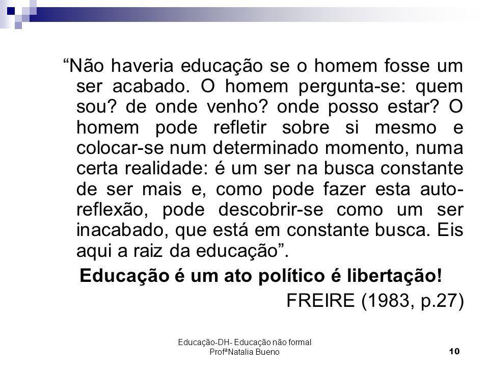 Educação-DH- Educação não formal ProfªNatalia Bueno10 Não haveria educação se o homem fosse um ser acabado.
