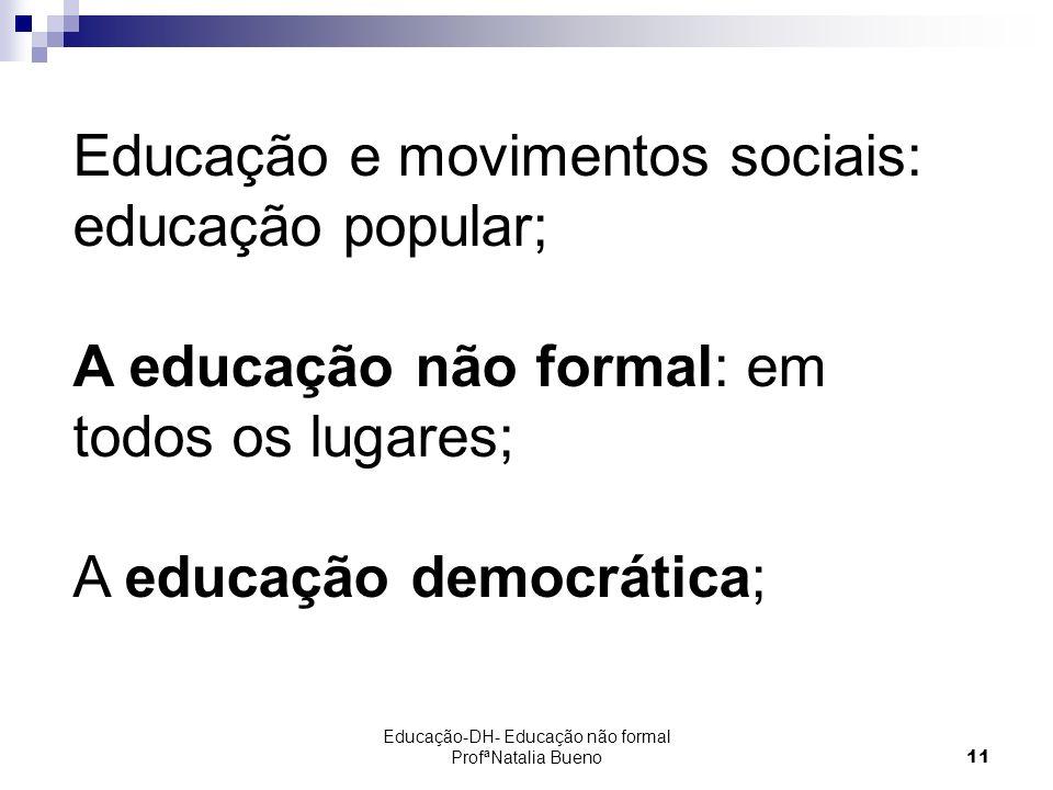 Educação-DH- Educação não formal ProfªNatalia Bueno11 Educação e movimentos sociais: educação popular; A educação não formal: em todos os lugares; A educação democrática;