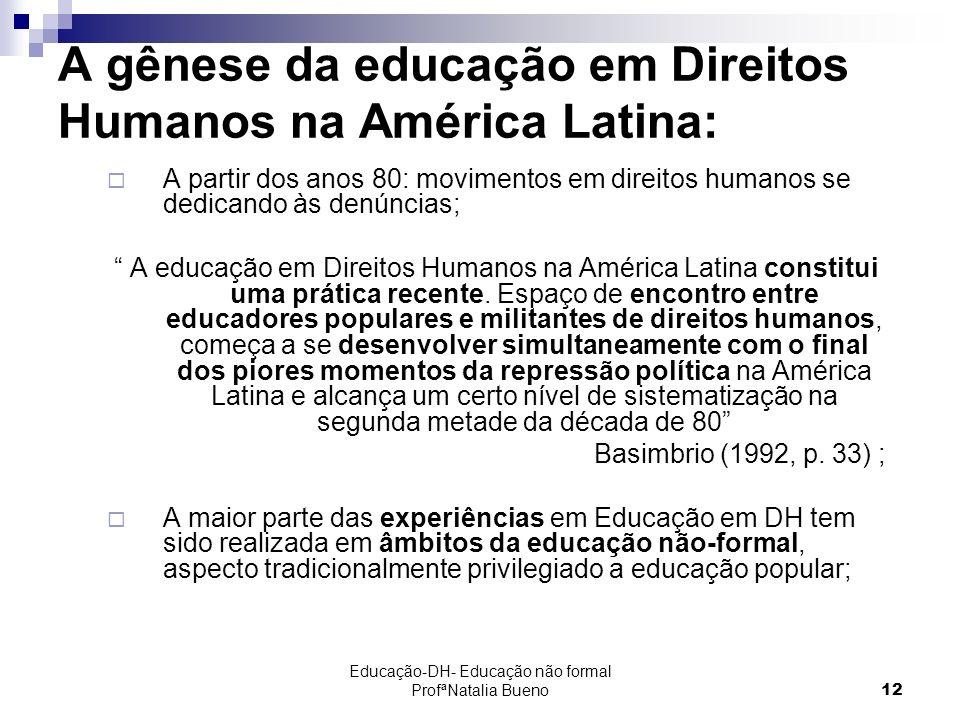 Educação-DH- Educação não formal ProfªNatalia Bueno12 A gênese da educação em Direitos Humanos na América Latina: A partir dos anos 80: movimentos em direitos humanos se dedicando às denúncias; A educação em Direitos Humanos na América Latina constitui uma prática recente.
