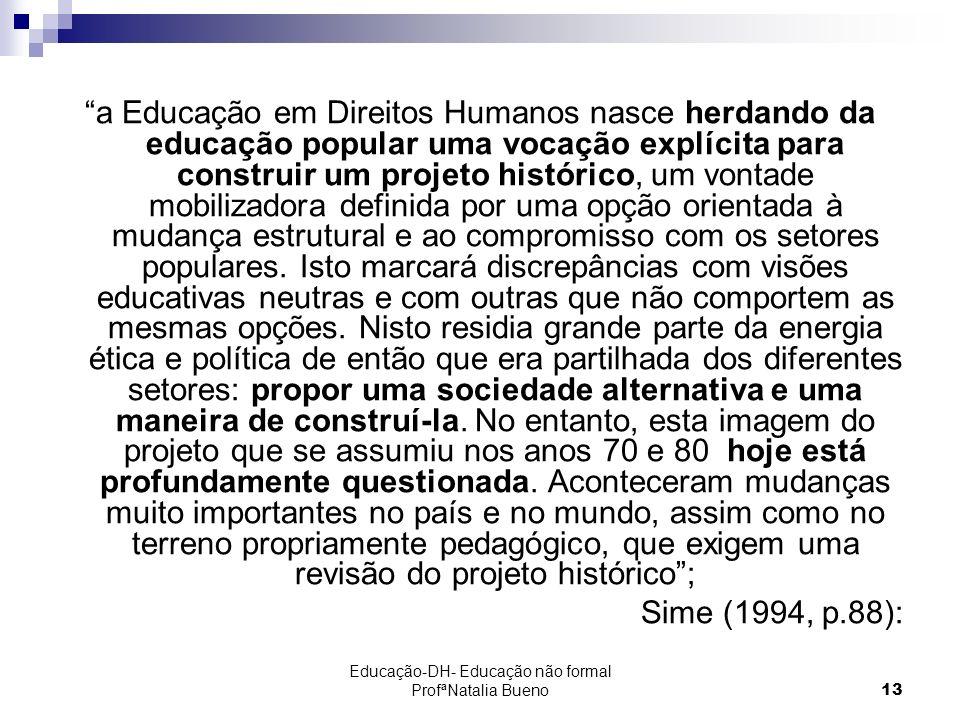 Educação-DH- Educação não formal ProfªNatalia Bueno13 a Educação em Direitos Humanos nasce herdando da educação popular uma vocação explícita para construir um projeto histórico, um vontade mobilizadora definida por uma opção orientada à mudança estrutural e ao compromisso com os setores populares.