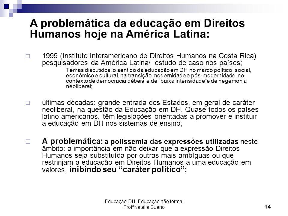 Educação-DH- Educação não formal ProfªNatalia Bueno14 1999 (Instituto Interamericano de Direitos Humanos na Costa Rica) pesquisadores da América Latina/ estudo de caso nos países; Temas discutidos: o sentido da educação em DH no marco político, social, econômico e cultural, na transição modernidade e pós-modernidade, no contexto de democracia débeis e de baixa intensidadee de hegemonia neoliberal; últimas décadas: grande entrada dos Estados, em geral de caráter neoliberal, na questão da Educação em DH.