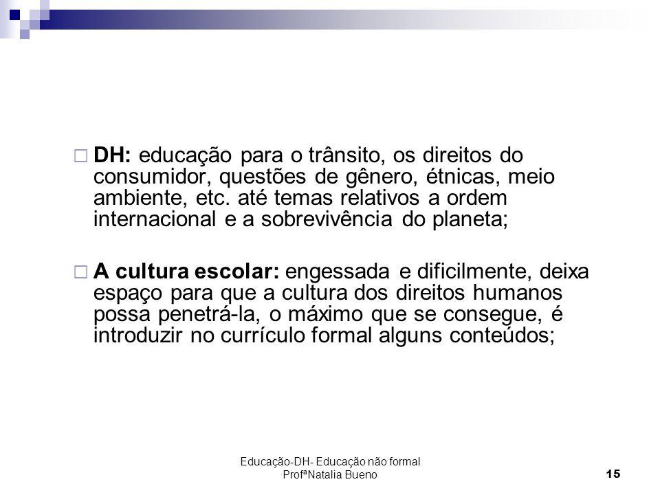 Educação-DH- Educação não formal ProfªNatalia Bueno15 DH: educação para o trânsito, os direitos do consumidor, questões de gênero, étnicas, meio ambiente, etc.