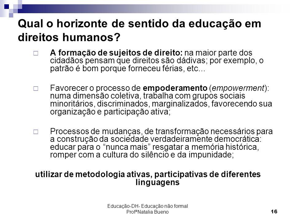 Educação-DH- Educação não formal ProfªNatalia Bueno16 Qual o horizonte de sentido da educação em direitos humanos.